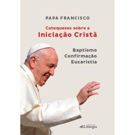Catequeses sobre a Iniciação Cristã (Baptismo, Confirmação e Eucaristia)